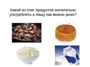 Какой из этих продуктов желательно употреблять в пищу как можно реже?