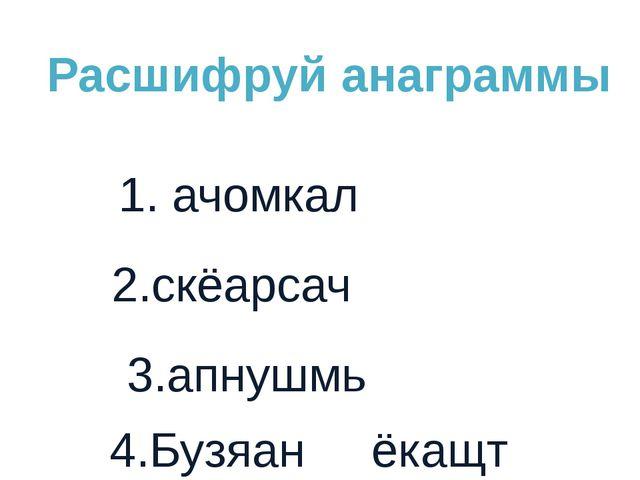 1. ачомкал 2.скёарсач 4.Бузяан ёкащт Расшифруй анаграммы 3.апнушмь
