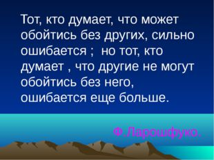 Тот, кто думает, что может обойтись без других, сильно ошибается ; но тот, к