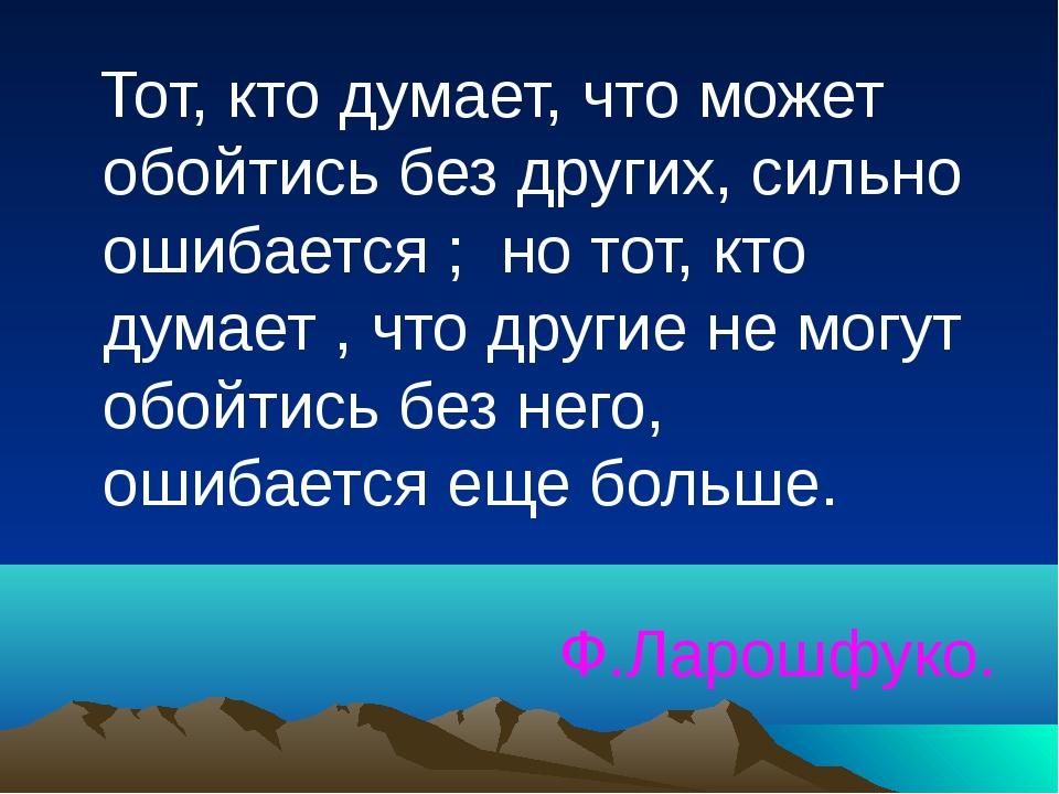 Тот, кто думает, что может обойтись без других, сильно ошибается ; но тот, к...