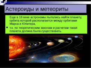 Астероиды и метеориты Еще в 18 веке астрономы пытались найти планету, орбита