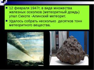 12 февраля 1947г. в виде множества железных осколков (метеоритный дождь) упал