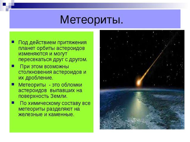 Метеориты. Под действием притяжения планет орбиты астероидов изменяются и мо...