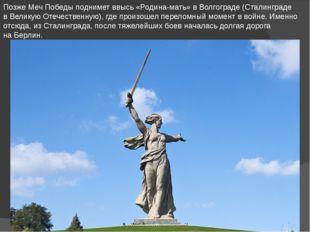 Позже Меч Победы поднимет ввысь «Родина-мать» вВолгограде (Сталинграде вВел