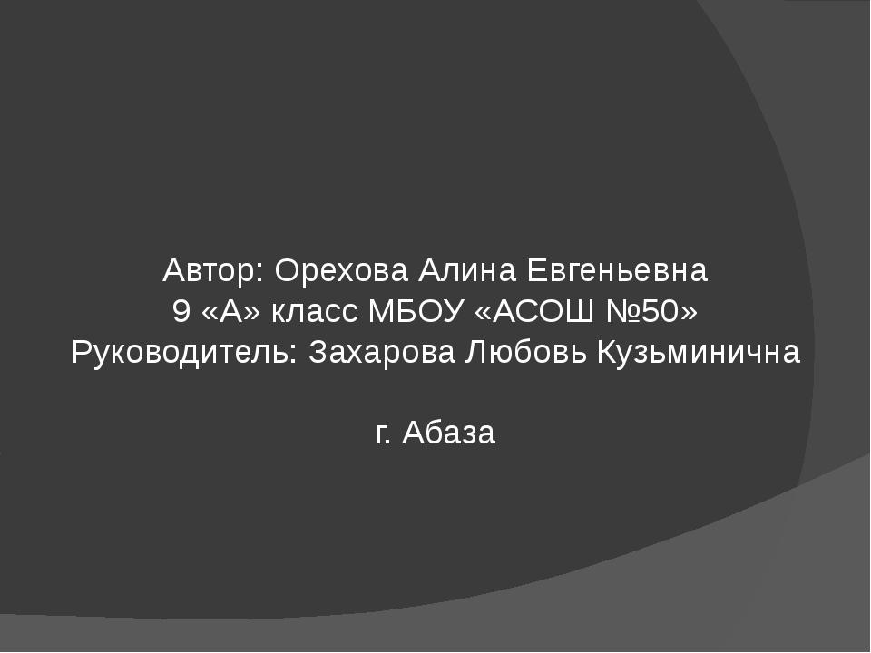 Автор: Орехова Алина Евгеньевна 9 «А» класс МБОУ «АСОШ №50» Руководитель: Зах...