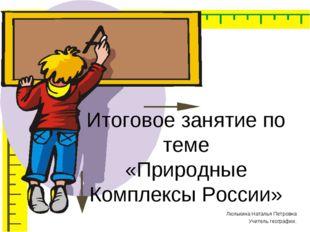Итоговое занятие по теме «Природные Комплексы России» Люлькина Наталья Петров