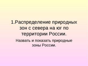 1.Распределение природных зон с севера на юг по территории России. Назвать и