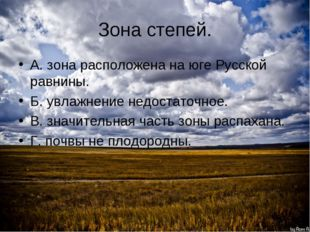 Зона степей. А. зона расположена на юге Русской равнины. Б. увлажнение недост