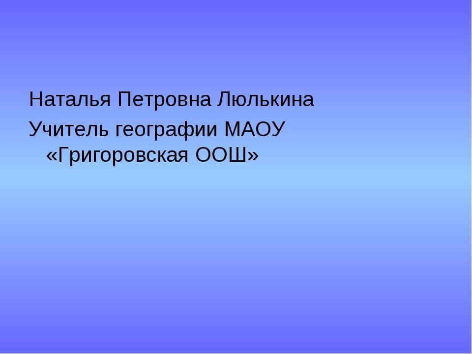 Наталья Петровна Люлькина Учитель географии МАОУ «Григоровская ООШ»