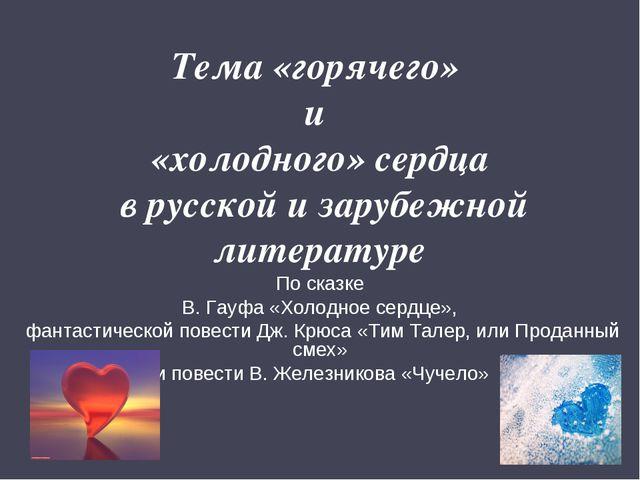 Тема «горячего» и «холодного» сердца в русской и зарубежной литературе По ска...
