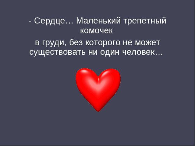 - Сердце… Маленький трепетный комочек в груди, без которого не может существо...