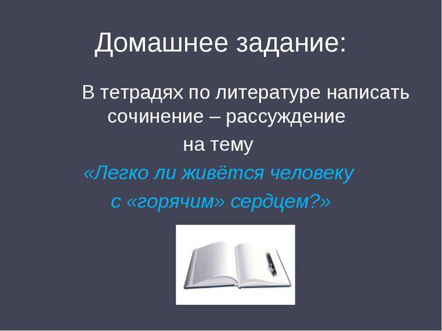 Домашнее задание: В тетрадях по литературе написать сочинение – рассуждение н...
