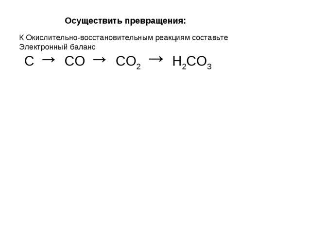 Осуществить превращения: С → СО → СО2 → Н2СО3 К Окислительно-восстановительны...