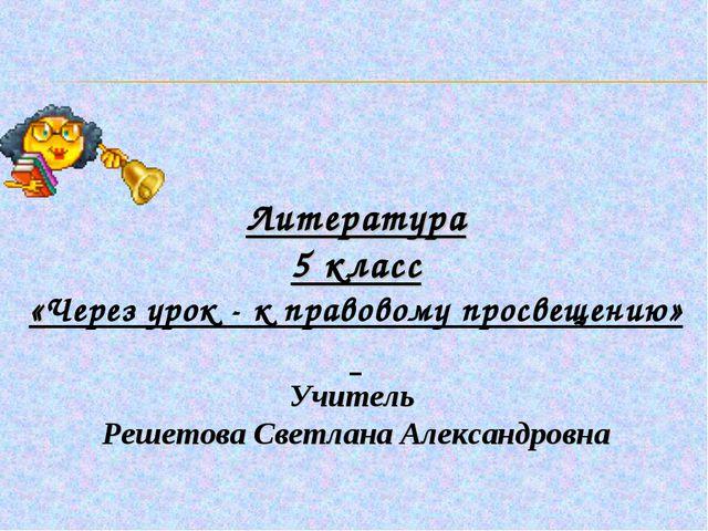 Литература 5 класс «Через урок - к правовому просвещению» Учитель Решетова Св...
