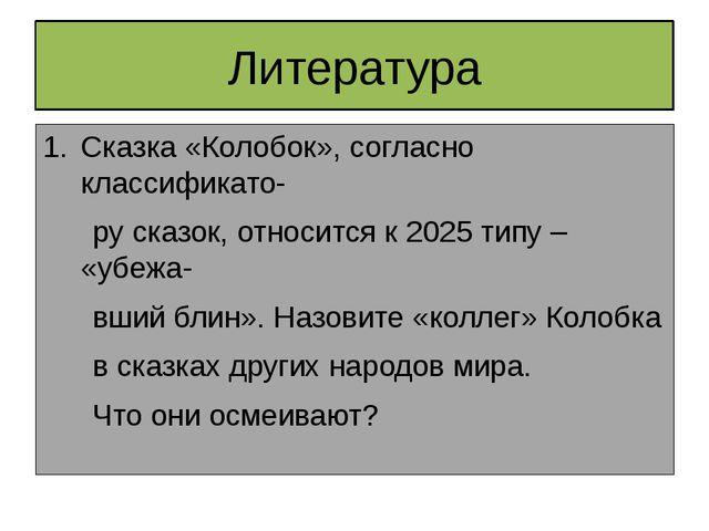 Литература Сказка «Колобок», согласно классификато- ру сказок, относится к 20...