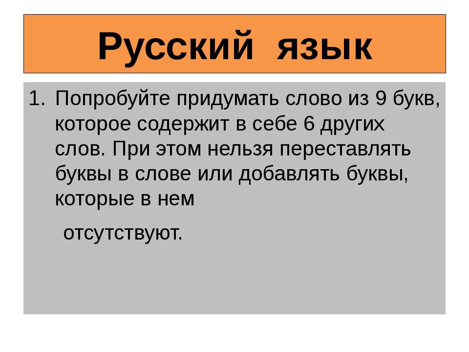 Русский язык Попробуйте придумать слово из 9 букв, которое содержит в себе 6...