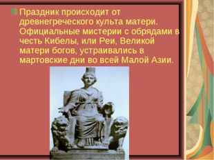 Праздник происходит от древнегреческого культа матери. Официальные мистерии с