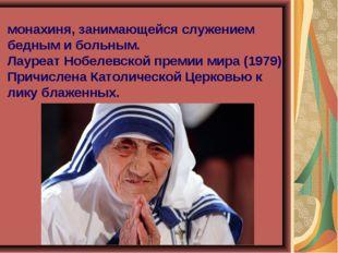 Мать Тере́за Кальку́ттская католическая монахиня, занимающейся служением бедн