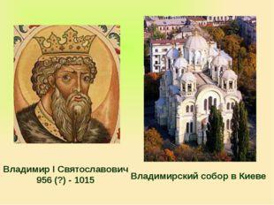 Владимир I Святославович 956 (?) - 1015 Владимирский собор в Киеве