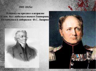 1801-1825гг Вступил на престол в возрасте 24 лет, был любимым внуком Екатерин