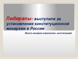 Либералы- выступали за установление конституционной монархии в России Власть