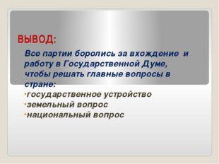 ВЫВОД: Все партии боролись за вхождение и работу в Государственной Думе, чтоб