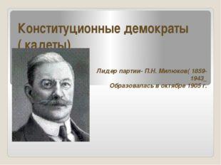Конституционные демократы ( кадеты) Лидер партии- П.Н. Милюков( 1859-1943_ Об