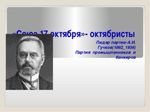 «Союз 17 октября»- октябристы Лидер партии-А.И. Гучков(1862_1936) Партия пром
