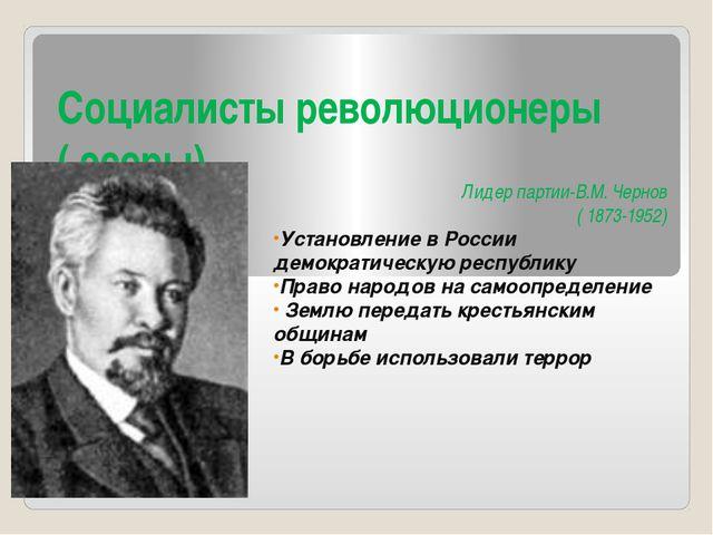 Социалисты революционеры ( эсеры) Лидер партии-В.М. Чернов ( 1873-1952) Устан...