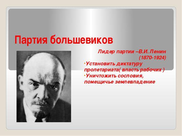 Партия большевиков Лидер партии –В.И. Ленин (1870-1924) Установить диктатуру...