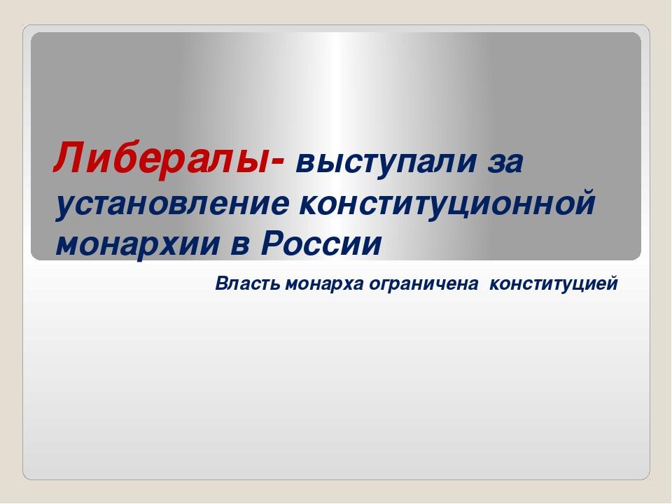 Либералы- выступали за установление конституционной монархии в России Власть...