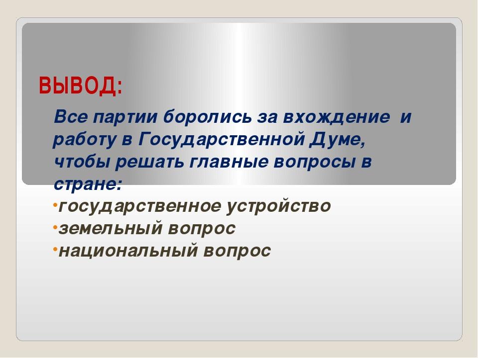 ВЫВОД: Все партии боролись за вхождение и работу в Государственной Думе, чтоб...
