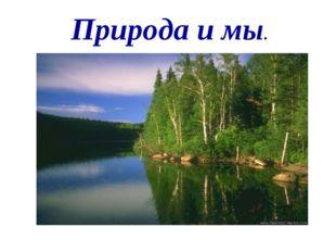 Природа и мы.