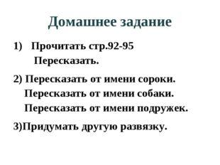 Домашнее задание Прочитать стр.92-95  Пересказать. 2) Пересказать от имени с