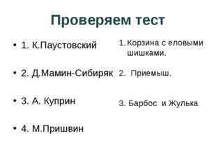 Проверяем тест 1. К.Паустовский 2. Д.Мамин-Сибиряк 3. А. Куприн 4. М.Пришвин