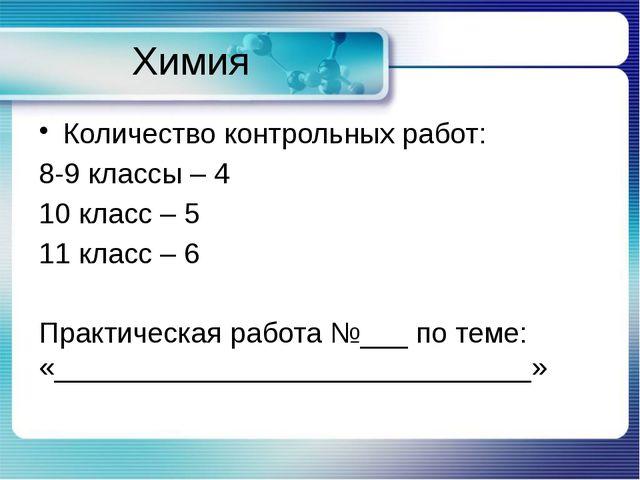 Химия Количество контрольных работ: 8-9 классы – 4 10 класс – 5 11 класс – 6...