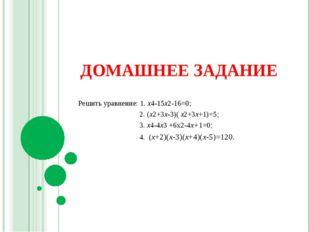 ДОМАШНЕЕ ЗАДАНИЕ Решить уравнение: 1. х4-15х2-16=0; 2. (х2+3х-3)( х2+3х+1)=5;