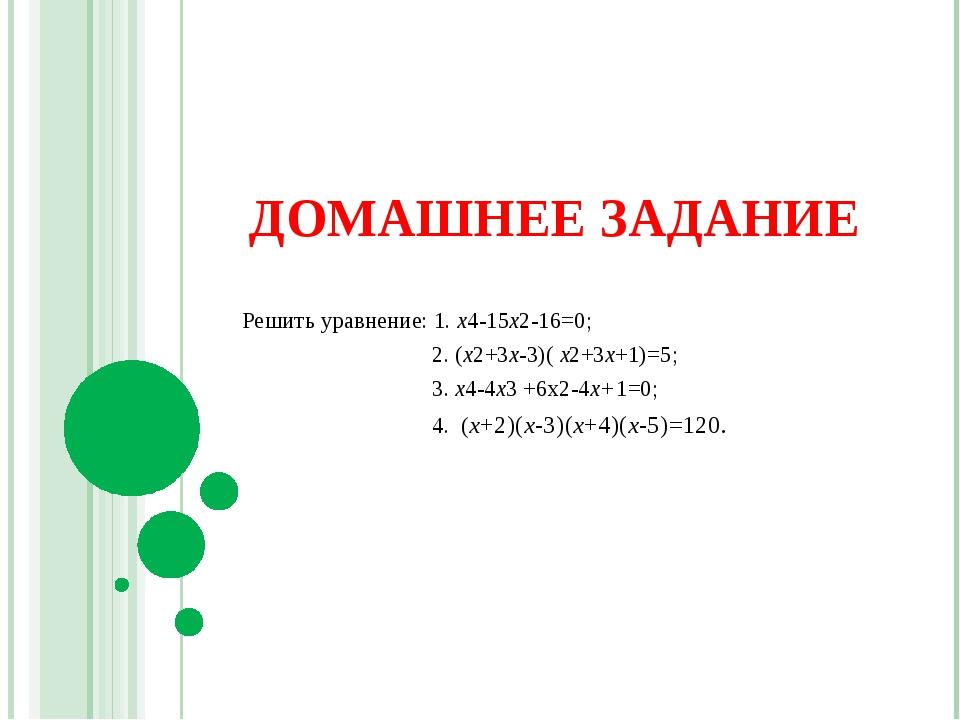 ДОМАШНЕЕ ЗАДАНИЕ Решить уравнение: 1. х4-15х2-16=0; 2. (х2+3х-3)( х2+3х+1)=5;...