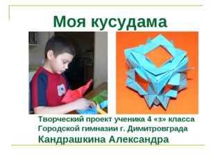 Моя кусудама Творческий проект ученика 4 «з» класса Городской гимназии г. Д