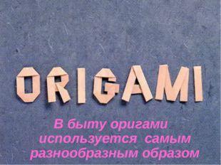 В быту оригами используется самым разнообразным образом
