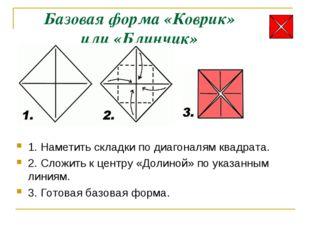 Базовая форма «Коврик» или «Блинчик» 1. Наметить складки по диагоналям квадра