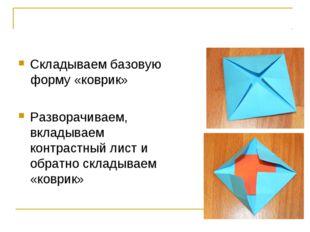 Складываем базовую форму «коврик» Разворачиваем, вкладываем контрастный лист