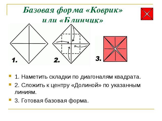 Базовая форма «Коврик» или «Блинчик» 1. Наметить складки по диагоналям квадра...