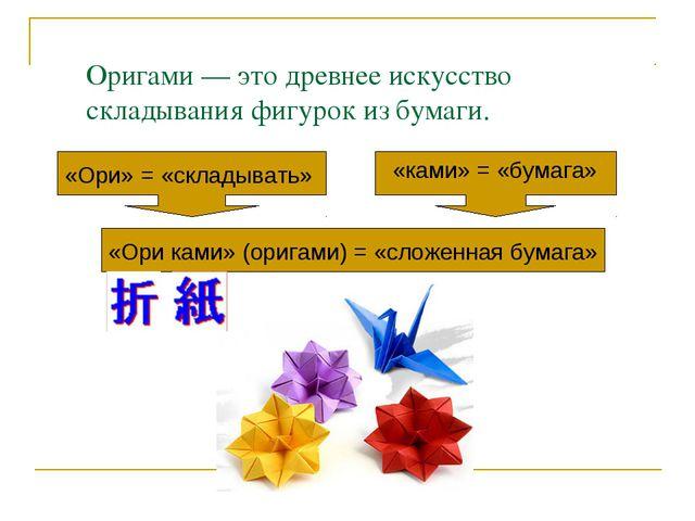 Оригами — это древнее искусство складывания фигурок из бумаги. «Ори» = «склад...