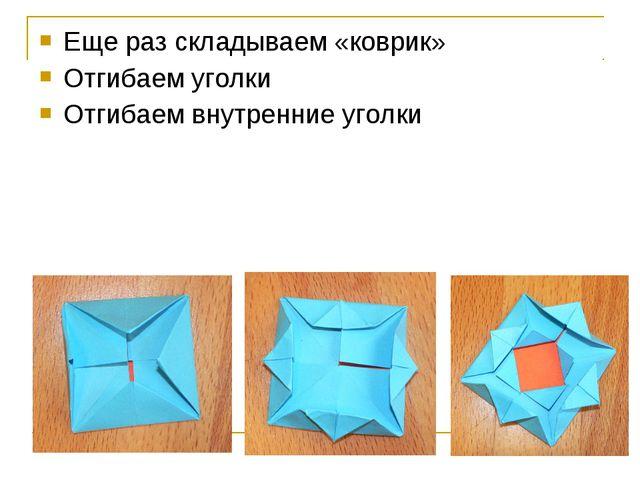 Еще раз складываем «коврик» Отгибаем уголки Отгибаем внутренние уголки