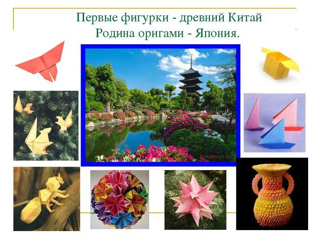 Первые фигурки - древний Китай Родина оригами - Япония.