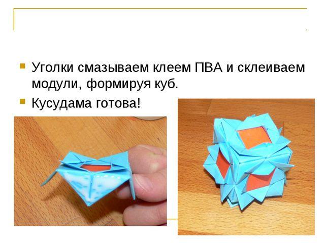 Уголки смазываем клеем ПВА и склеиваем модули, формируя куб. Кусудама готова!