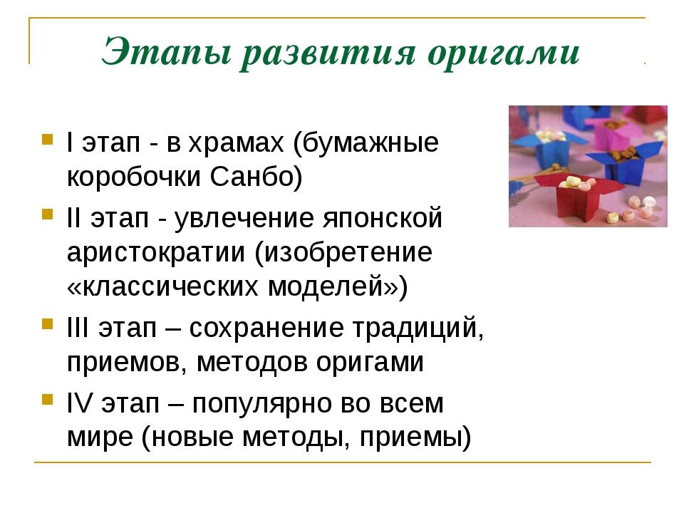 Этапы развития оригами I этап - в храмах (бумажные коробочки Санбо) II этап -...