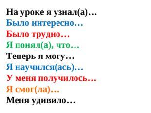 На уроке я узнал(а)… Было интересно… Было трудно… Я понял(а), что… Теперь я м