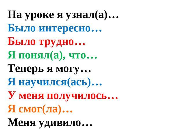 На уроке я узнал(а)… Было интересно… Было трудно… Я понял(а), что… Теперь я м...
